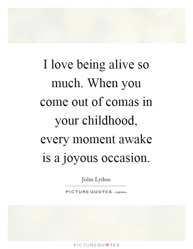I love being alive so much. When you come out of comas in your childhood, every moment awake is a joyous occasion Picture Quote #1