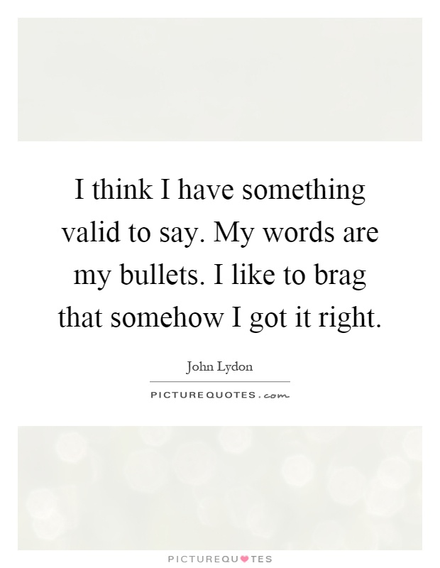 I think I have something valid to say. My words are my bullets. I like to brag that somehow I got it right Picture Quote #1