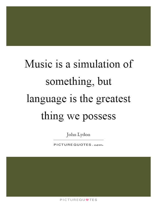 Music is a simulation of something, but language is the greatest thing we possess Picture Quote #1