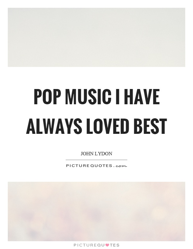 Pop music I have always loved best Picture Quote #1