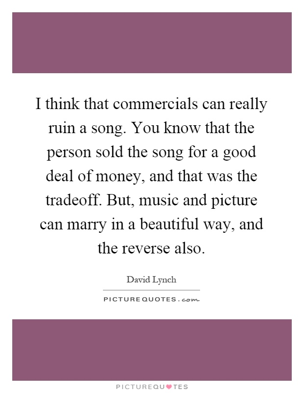 I think that commercials can really ruin a song. You know that the person sold the song for a good deal of money, and that was the tradeoff. But, music and picture can marry in a beautiful way, and the reverse also Picture Quote #1