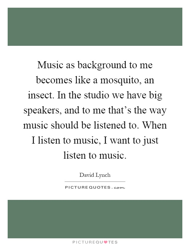 Music as background to me becomes like a mosquito, an insect. In the studio we have big speakers, and to me that's the way music should be listened to. When I listen to music, I want to just listen to music Picture Quote #1