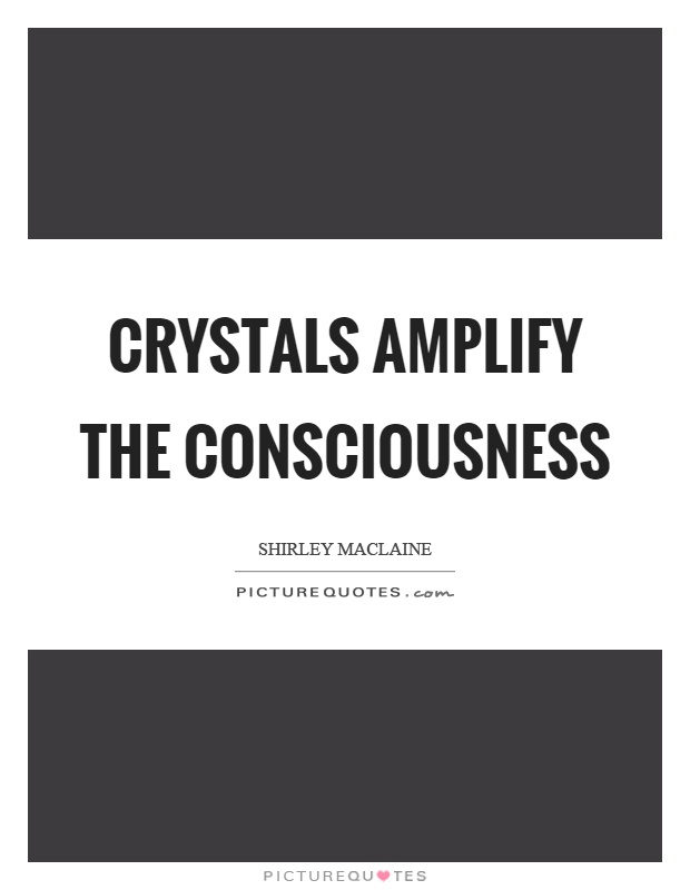 Crystals amplify the consciousness Picture Quote #1