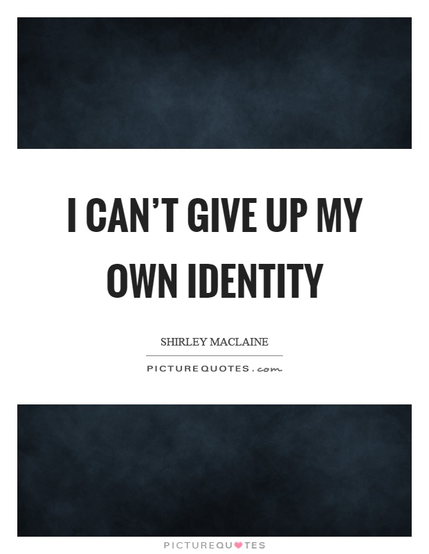 I can't give up my own identity Picture Quote #1