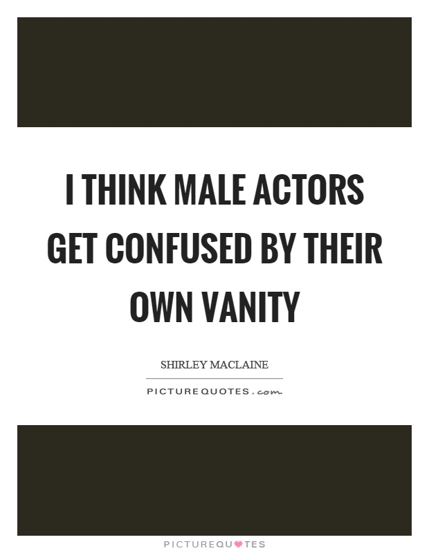 I think male actors get confused by their own vanity Picture Quote #1