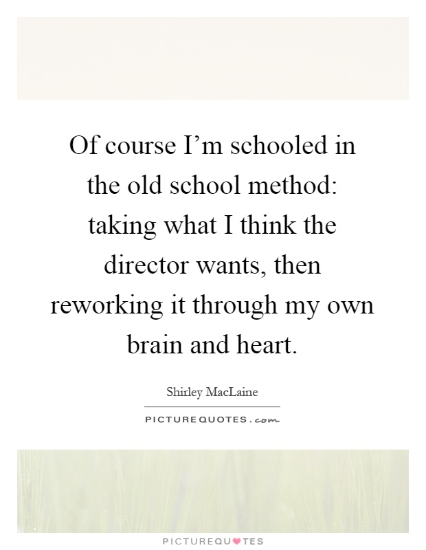 Of course I'm schooled in the old school method: taking what I think the director wants, then reworking it through my own brain and heart Picture Quote #1