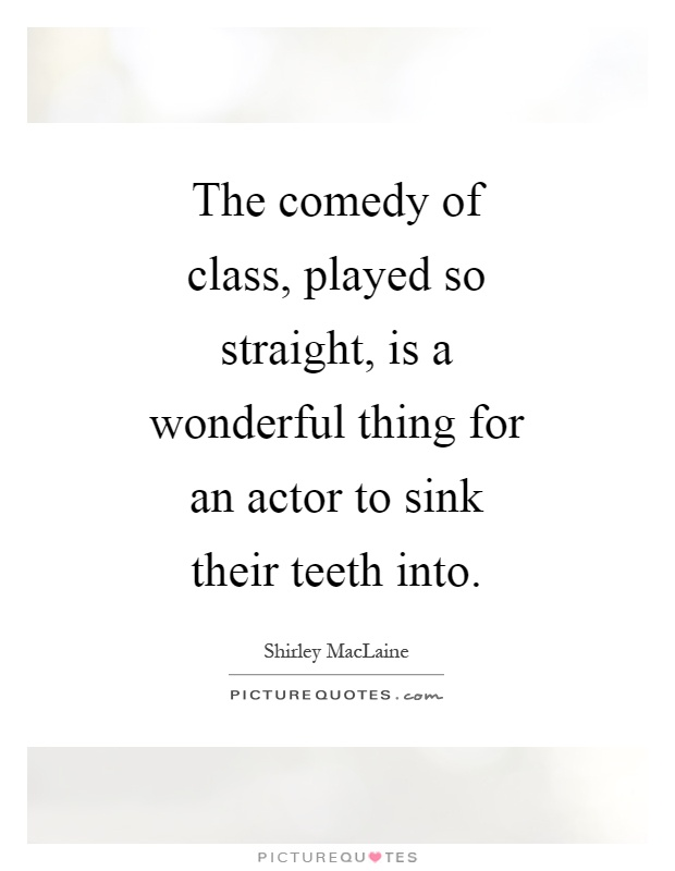 The comedy of class, played so straight, is a wonderful thing for an actor to sink their teeth into Picture Quote #1