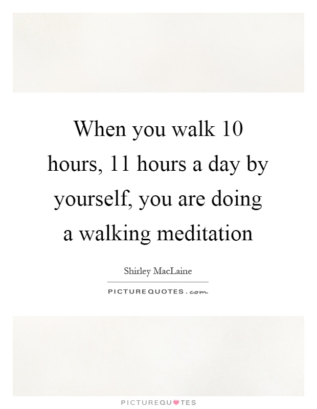 When you walk 10 hours, 11 hours a day by yourself, you are doing a walking meditation Picture Quote #1