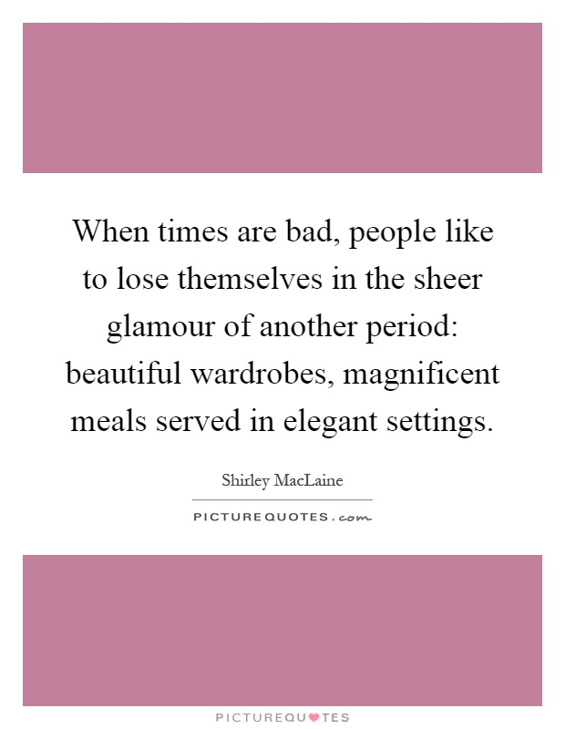 When times are bad, people like to lose themselves in the sheer glamour of another period: beautiful wardrobes, magnificent meals served in elegant settings Picture Quote #1