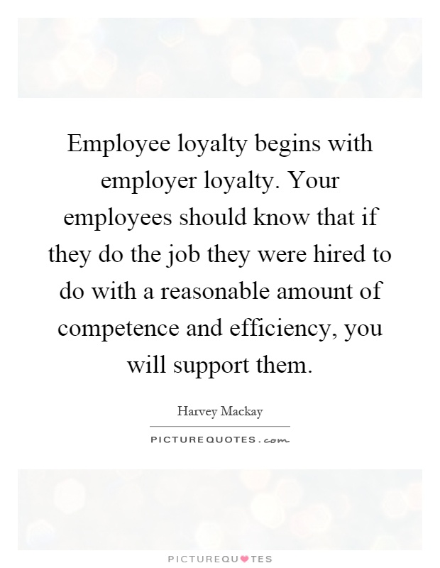 Employee loyalty begins with employer loyalty. Your employees should know that if they do the job they were hired to do with a reasonable amount of competence and efficiency, you will support them Picture Quote #1