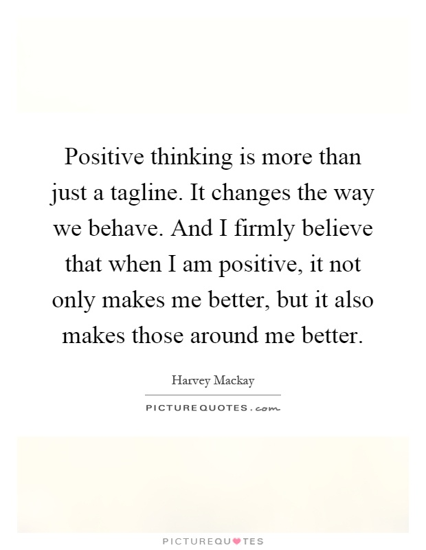 Positive thinking is more than just a tagline. It changes the way we behave. And I firmly believe that when I am positive, it not only makes me better, but it also makes those around me better Picture Quote #1
