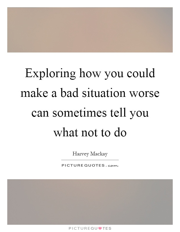 Exploring how you could make a bad situation worse can sometimes tell you what not to do Picture Quote #1