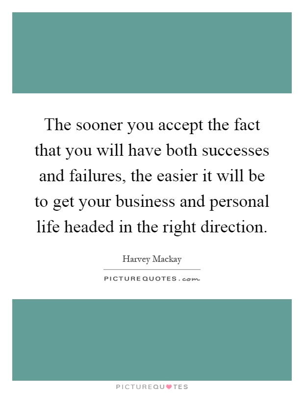 The sooner you accept the fact that you will have both successes and failures, the easier it will be to get your business and personal life headed in the right direction Picture Quote #1