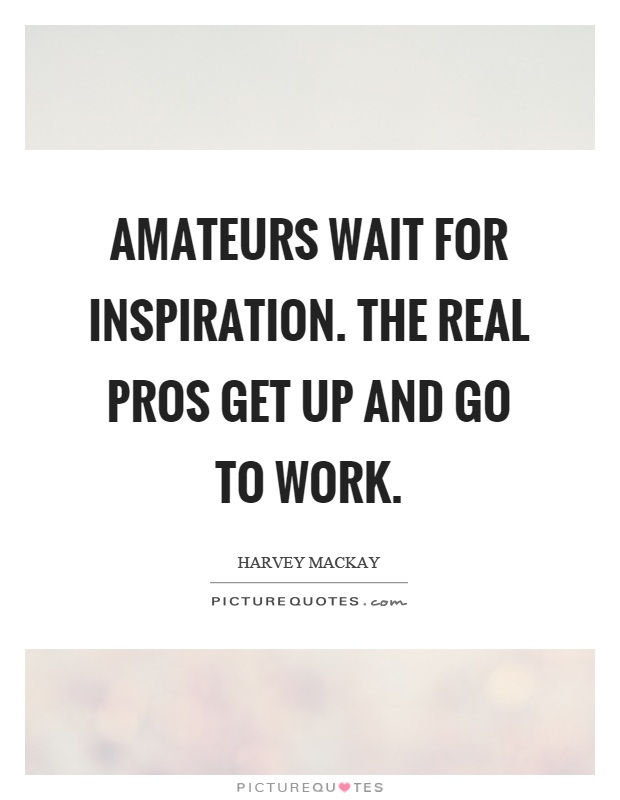 Amateurs wait for inspiration. The real pros get up and go to work Picture Quote #1