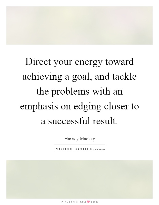 Direct your energy toward achieving a goal, and tackle the problems with an emphasis on edging closer to a successful result Picture Quote #1
