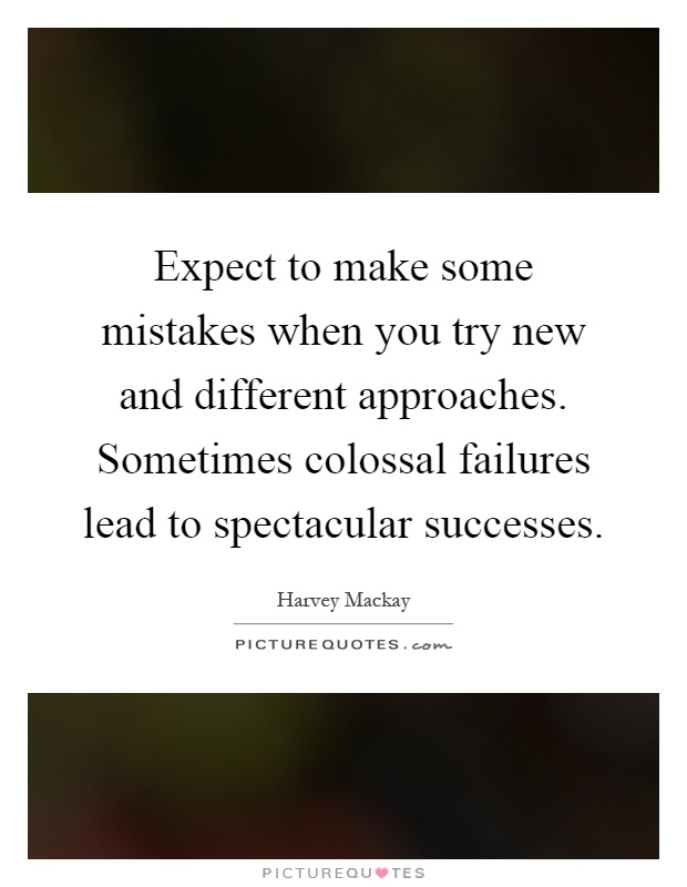 Expect to make some mistakes when you try new and different approaches. Sometimes colossal failures lead to spectacular successes Picture Quote #1