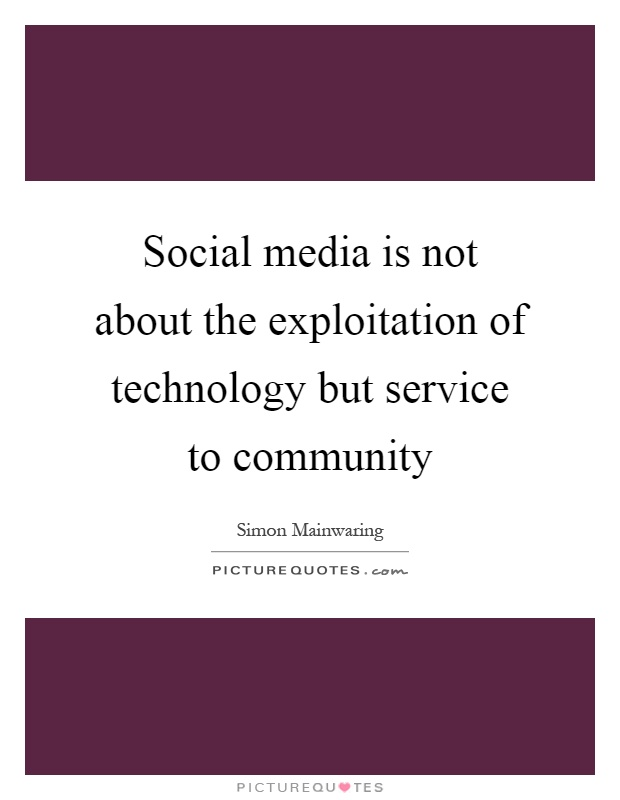 Social media is not about the exploitation of technology but service to community Picture Quote #1