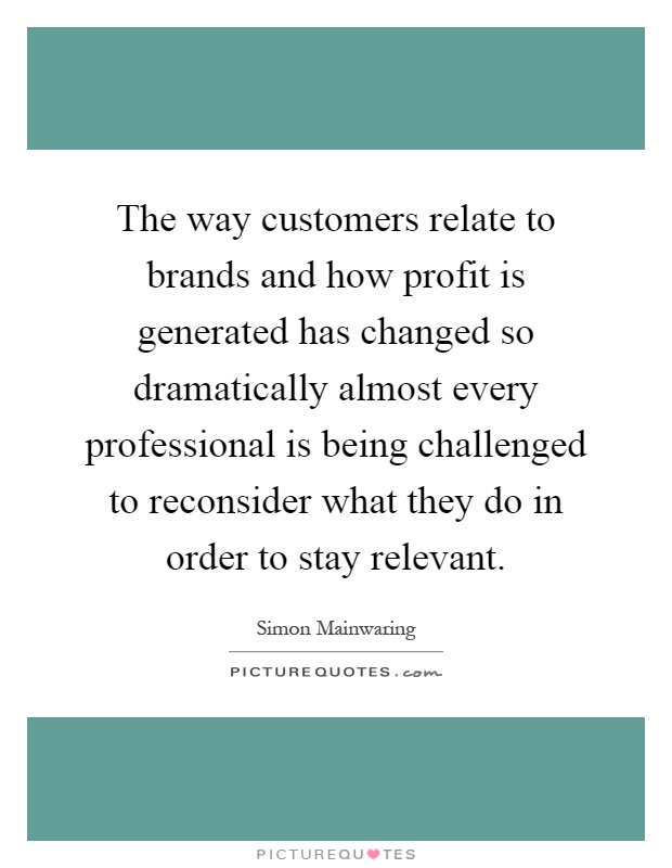 The way customers relate to brands and how profit is generated has changed so dramatically almost every professional is being challenged to reconsider what they do in order to stay relevant Picture Quote #1
