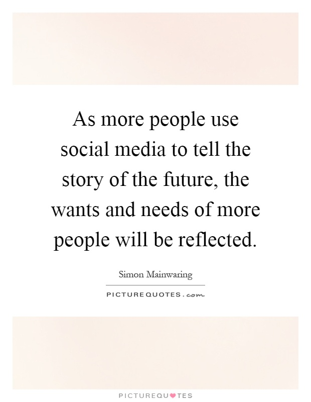 As more people use social media to tell the story of the future, the wants and needs of more people will be reflected Picture Quote #1