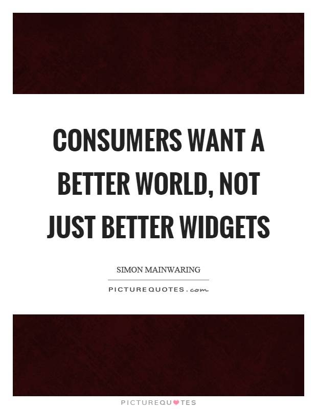 Consumers want a better world, not just better widgets Picture Quote #1