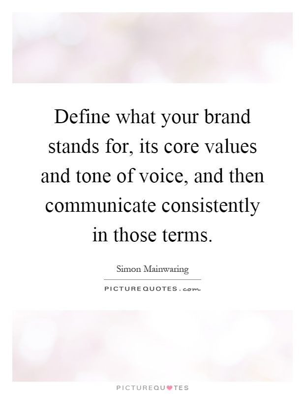Define what your brand stands for, its core values and tone of voice, and then communicate consistently in those terms Picture Quote #1
