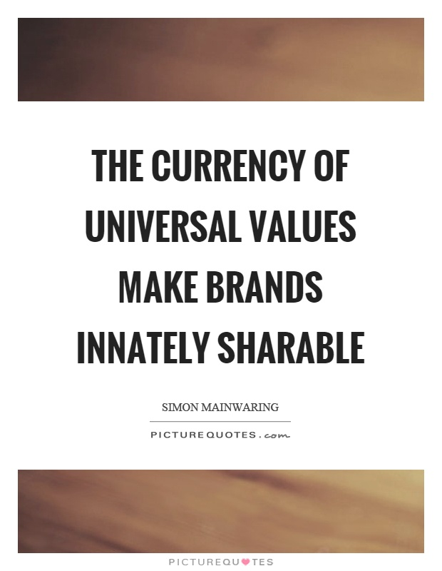 The currency of universal values make brands innately sharable Picture Quote #1