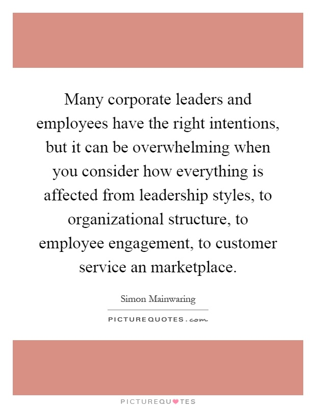 Many corporate leaders and employees have the right intentions, but it can be overwhelming when you consider how everything is affected from leadership styles, to organizational structure, to employee engagement, to customer service an marketplace Picture Quote #1