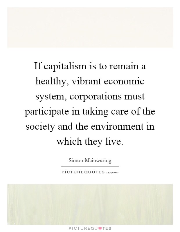 If capitalism is to remain a healthy, vibrant economic system, corporations must participate in taking care of the society and the environment in which they live Picture Quote #1