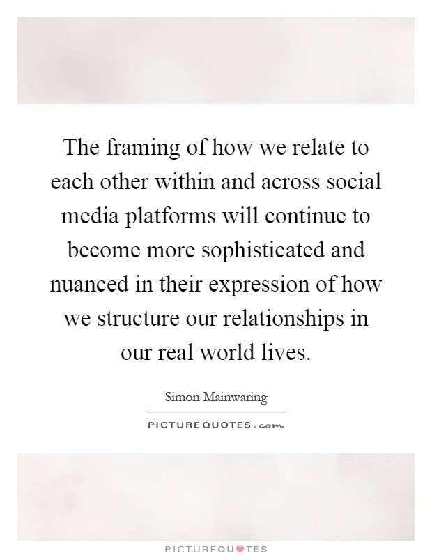 The framing of how we relate to each other within and across social media platforms will continue to become more sophisticated and nuanced in their expression of how we structure our relationships in our real world lives Picture Quote #1