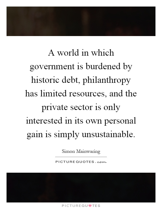 A world in which government is burdened by historic debt, philanthropy has limited resources, and the private sector is only interested in its own personal gain is simply unsustainable Picture Quote #1