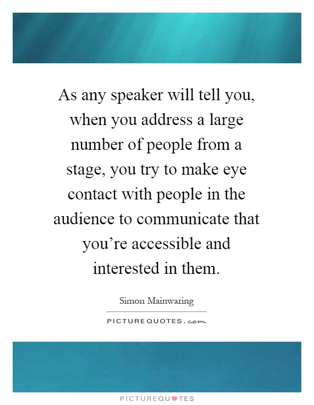 As any speaker will tell you, when you address a large number of people from a stage, you try to make eye contact with people in the audience to communicate that you're accessible and interested in them Picture Quote #1