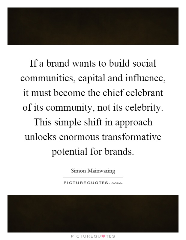 If a brand wants to build social communities, capital and influence, it must become the chief celebrant of its community, not its celebrity. This simple shift in approach unlocks enormous transformative potential for brands Picture Quote #1