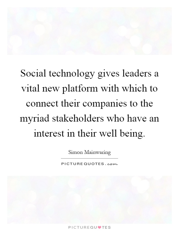 Social technology gives leaders a vital new platform with which to connect their companies to the myriad stakeholders who have an interest in their well being Picture Quote #1