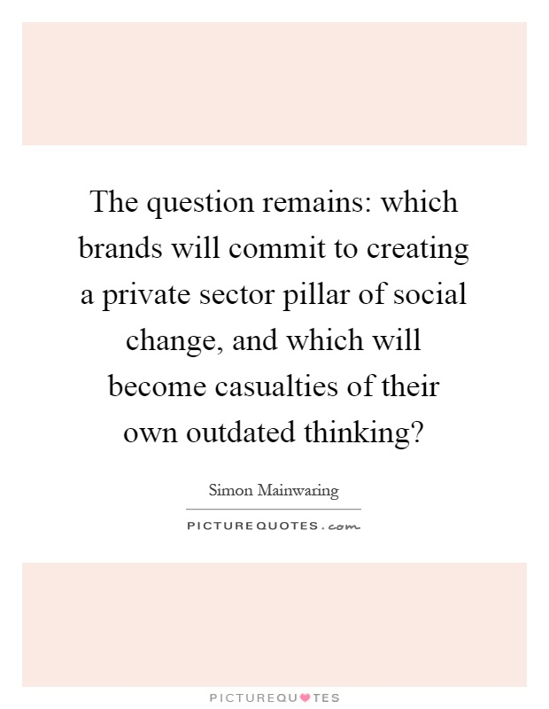 The question remains: which brands will commit to creating a private sector pillar of social change, and which will become casualties of their own outdated thinking? Picture Quote #1
