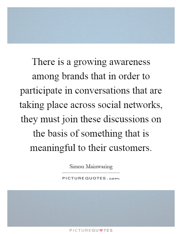 There is a growing awareness among brands that in order to participate in conversations that are taking place across social networks, they must join these discussions on the basis of something that is meaningful to their customers Picture Quote #1