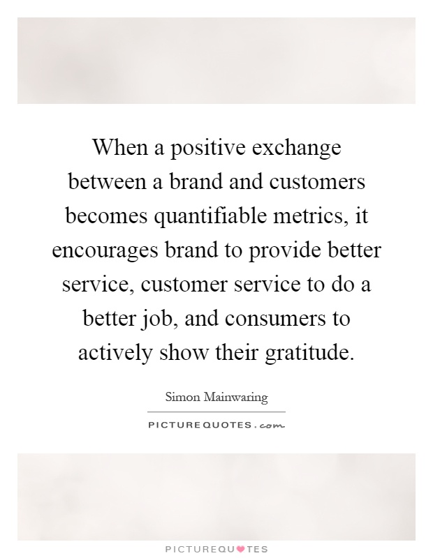 When a positive exchange between a brand and customers becomes quantifiable metrics, it encourages brand to provide better service, customer service to do a better job, and consumers to actively show their gratitude Picture Quote #1