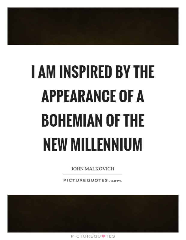 I am inspired by the appearance of a bohemian of the new millennium Picture Quote #1