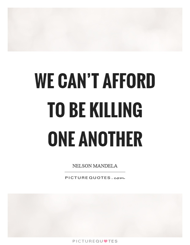 We can't afford to be killing one another Picture Quote #1