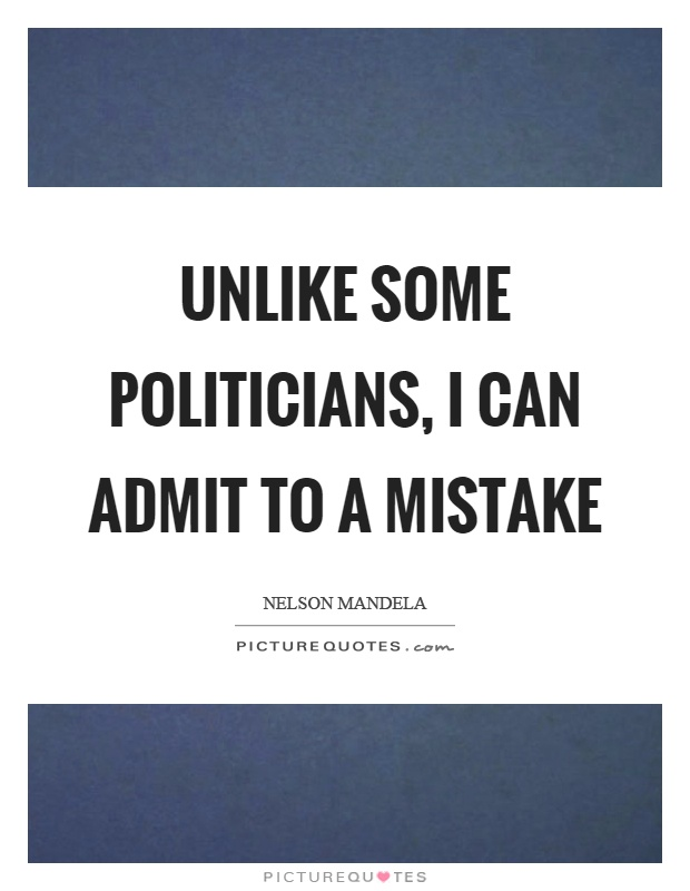 Unlike some politicians, I can admit to a mistake Picture Quote #1