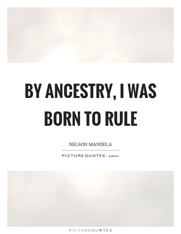 By ancestry, I was born to rule Picture Quote #1