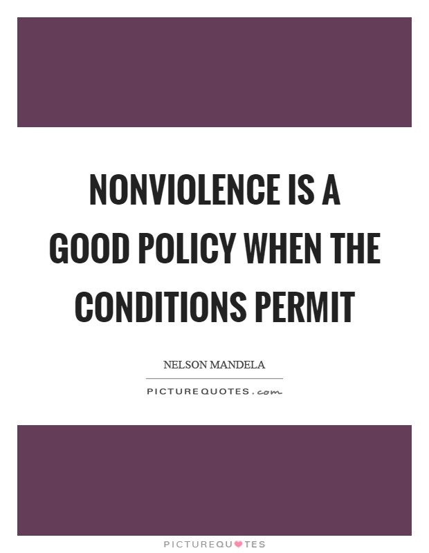 Nonviolence is a good policy when the conditions permit Picture Quote #1