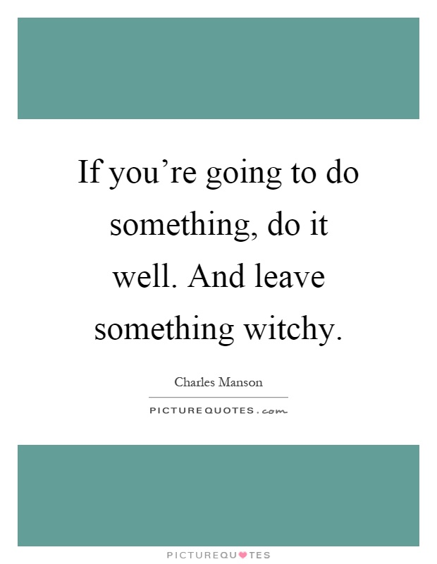 If you're going to do something, do it well. And leave something witchy Picture Quote #1