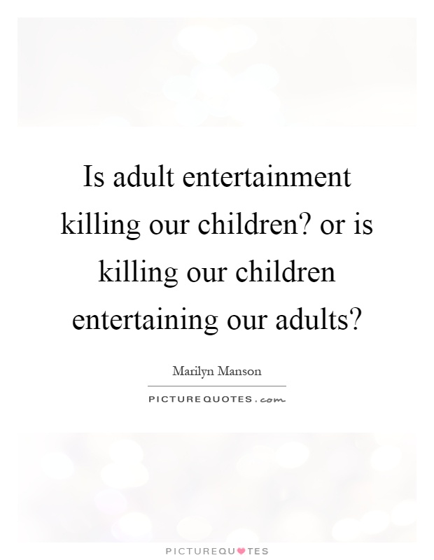 Is adult entertainment killing our children? or is killing our children entertaining our adults? Picture Quote #1
