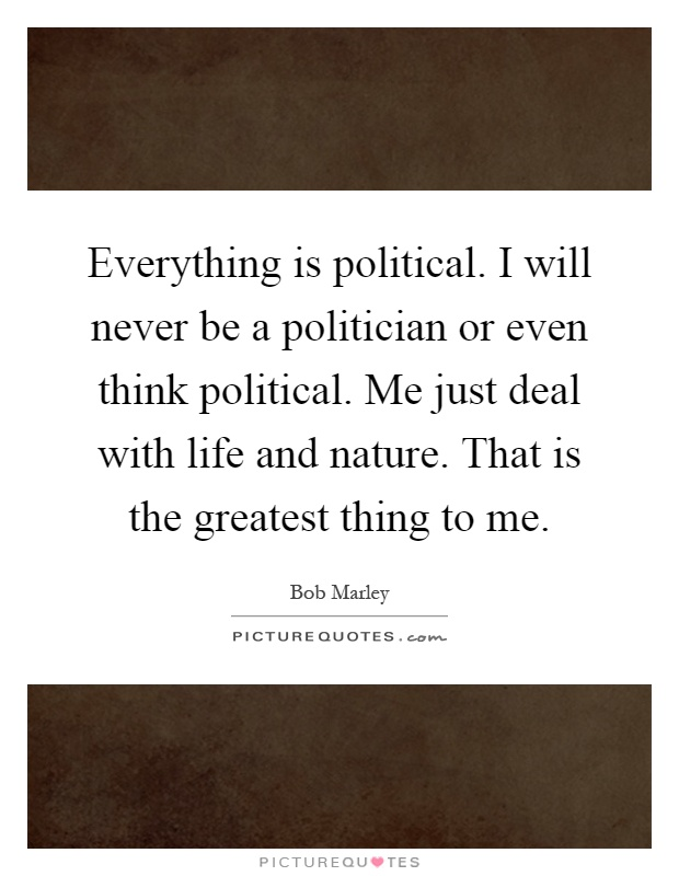 Everything is political. I will never be a politician or even think political. Me just deal with life and nature. That is the greatest thing to me Picture Quote #1