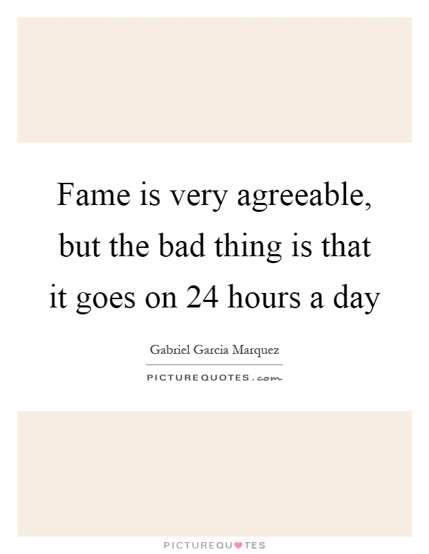 Fame is very agreeable, but the bad thing is that it goes on 24 hours a day Picture Quote #1