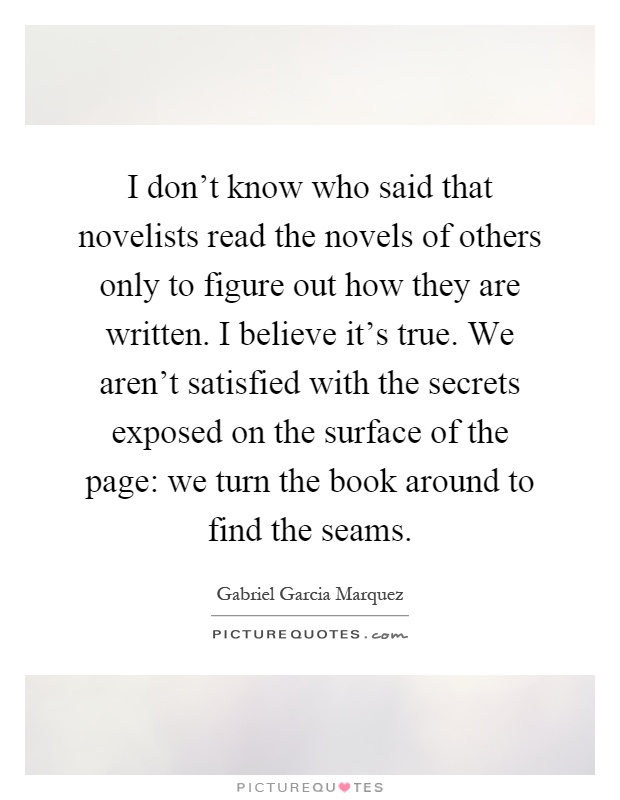 I don't know who said that novelists read the novels of others only to figure out how they are written. I believe it's true. We aren't satisfied with the secrets exposed on the surface of the page: we turn the book around to find the seams Picture Quote #1