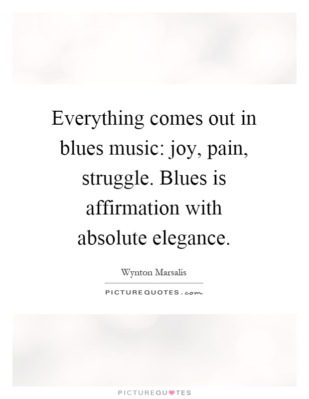Everything comes out in blues music: joy, pain, struggle. Blues is affirmation with absolute elegance Picture Quote #1