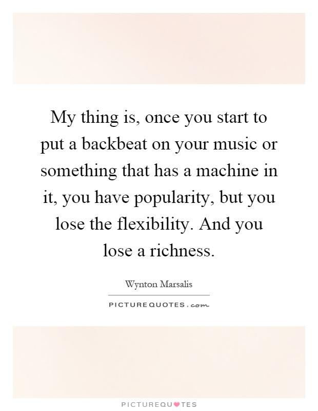 My thing is, once you start to put a backbeat on your music or something that has a machine in it, you have popularity, but you lose the flexibility. And you lose a richness Picture Quote #1
