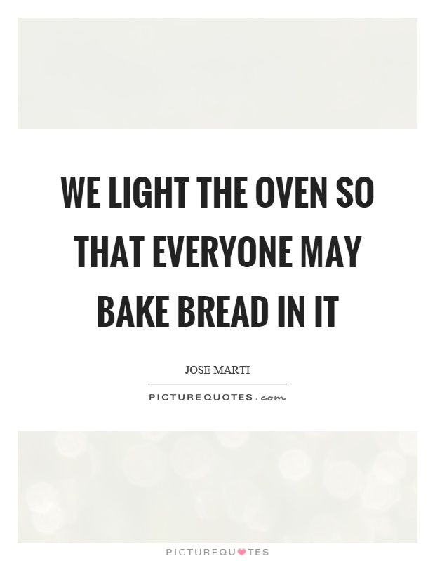 We light the oven so that everyone may bake bread in it Picture Quote #1