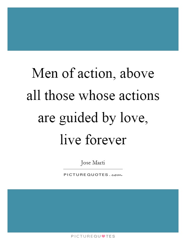 Men of action, above all those whose actions are guided by love, live forever Picture Quote #1